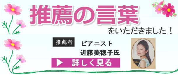 推薦の言葉をいただきました!  推薦者 ピアニスト 近藤美穂子氏  ▸詳しく見る